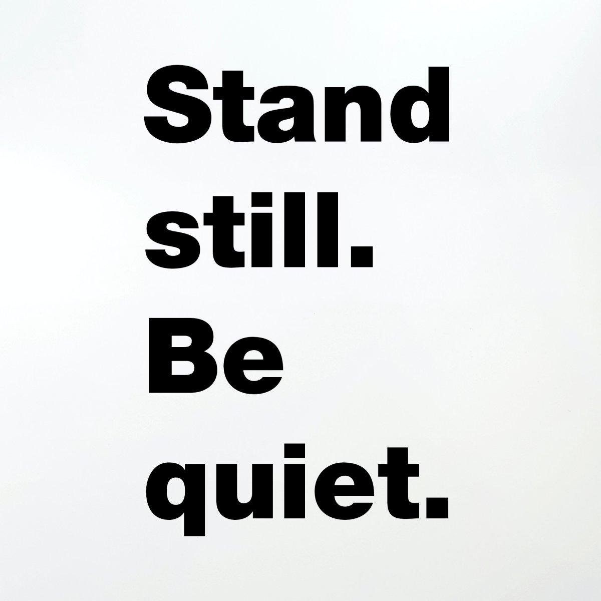 Stand still. Be quiet.