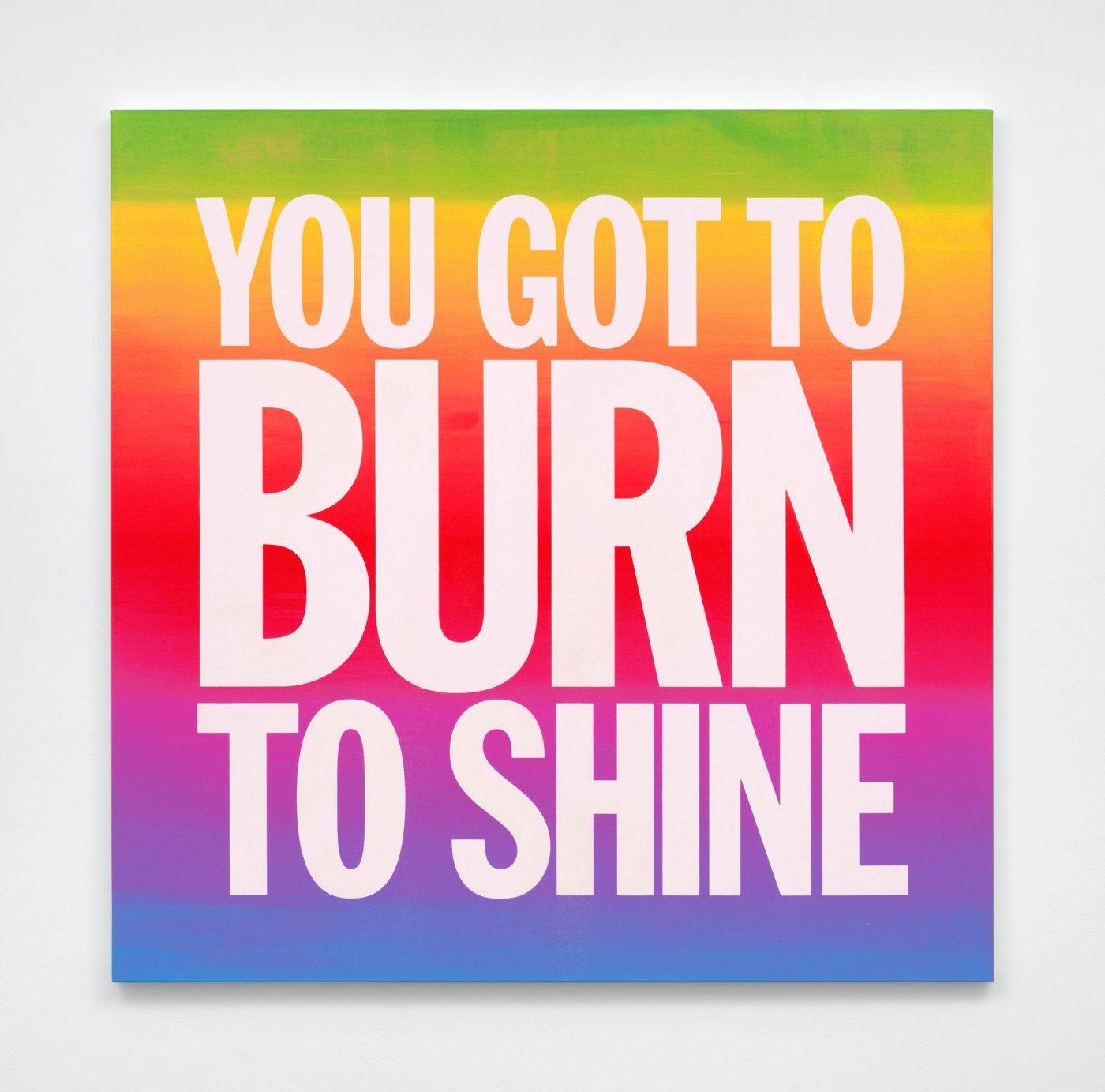 YOU GOT TO BURN TO SHINE